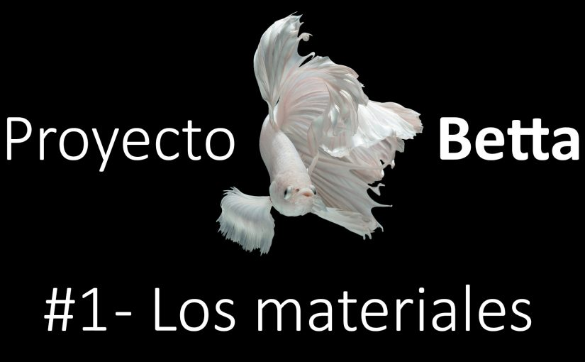 Proyecto Betta | #1 Materiales